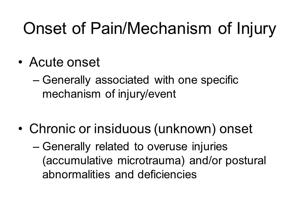Onset of Pain/Mechanism of Injury Acute onset –Generally associated with one specific mechanism of injury/event Chronic or insiduous (unknown) onset –