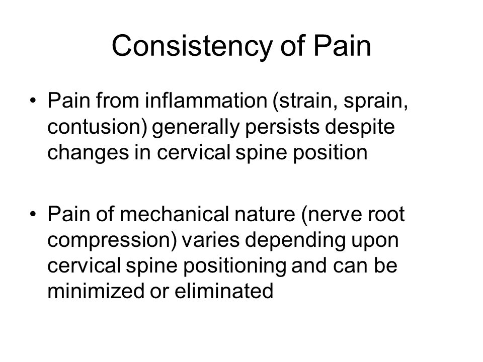 Consistency of Pain Pain from inflammation (strain, sprain, contusion) generally persists despite changes in cervical spine position Pain of mechanica