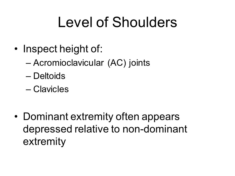 Level of Shoulders Inspect height of: –Acromioclavicular (AC) joints –Deltoids –Clavicles Dominant extremity often appears depressed relative to non-d
