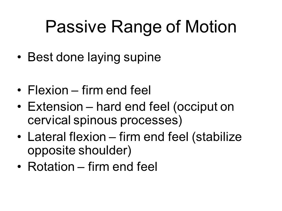 Passive Range of Motion Best done laying supine Flexion – firm end feel Extension – hard end feel (occiput on cervical spinous processes) Lateral flex