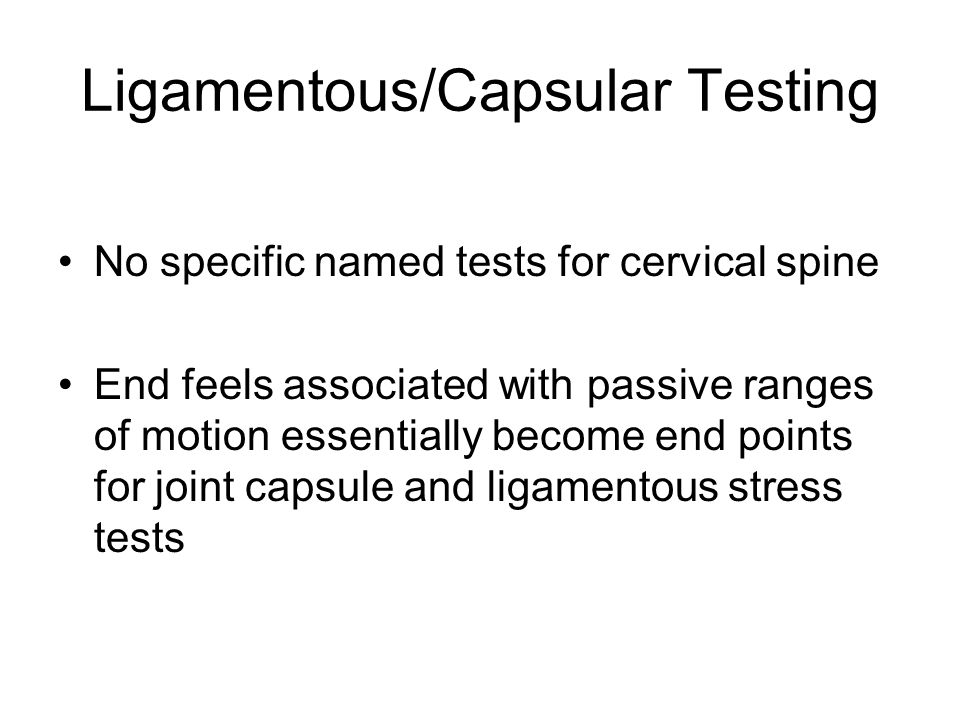 Ligamentous/Capsular Testing No specific named tests for cervical spine End feels associated with passive ranges of motion essentially become end poin