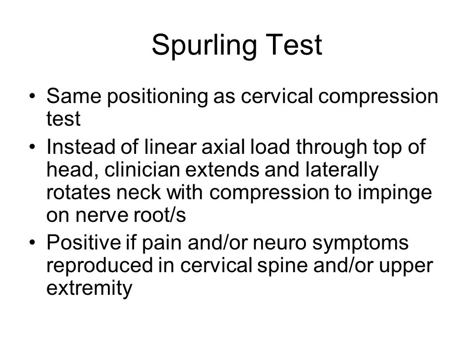 Spurling Test Same positioning as cervical compression test Instead of linear axial load through top of head, clinician extends and laterally rotates
