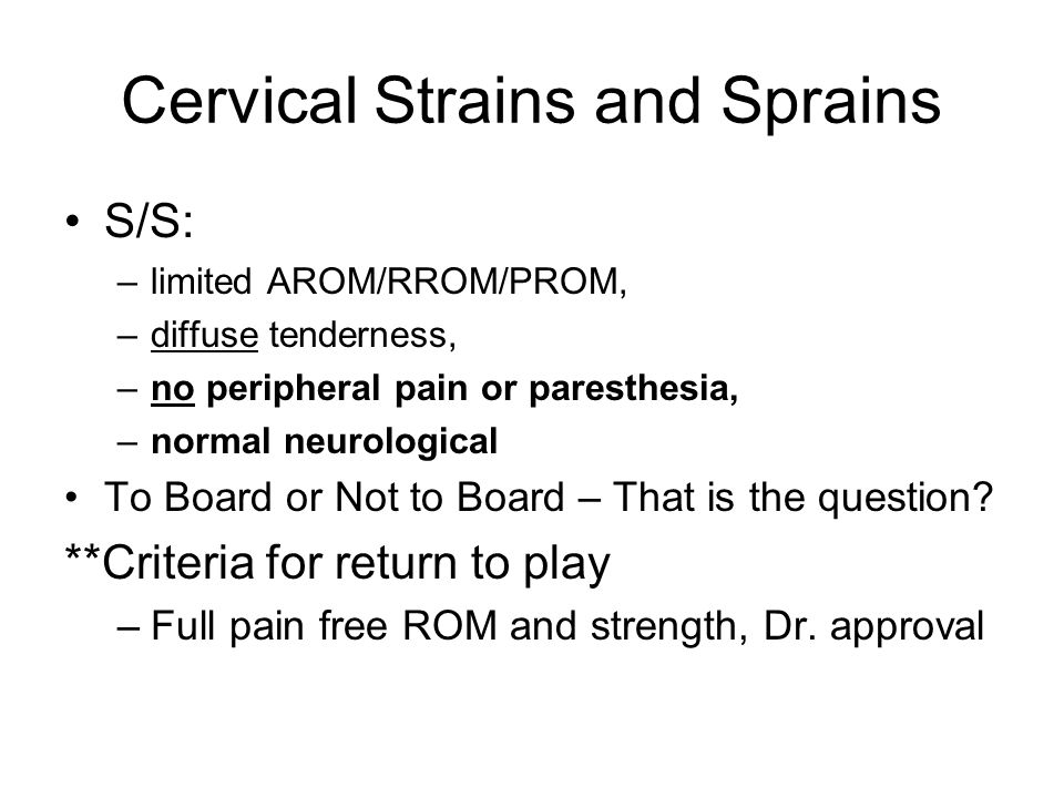 Cervical Strains and Sprains S/S: –limited AROM/RROM/PROM, –diffuse tenderness, –no peripheral pain or paresthesia, –normal neurological To Board or N