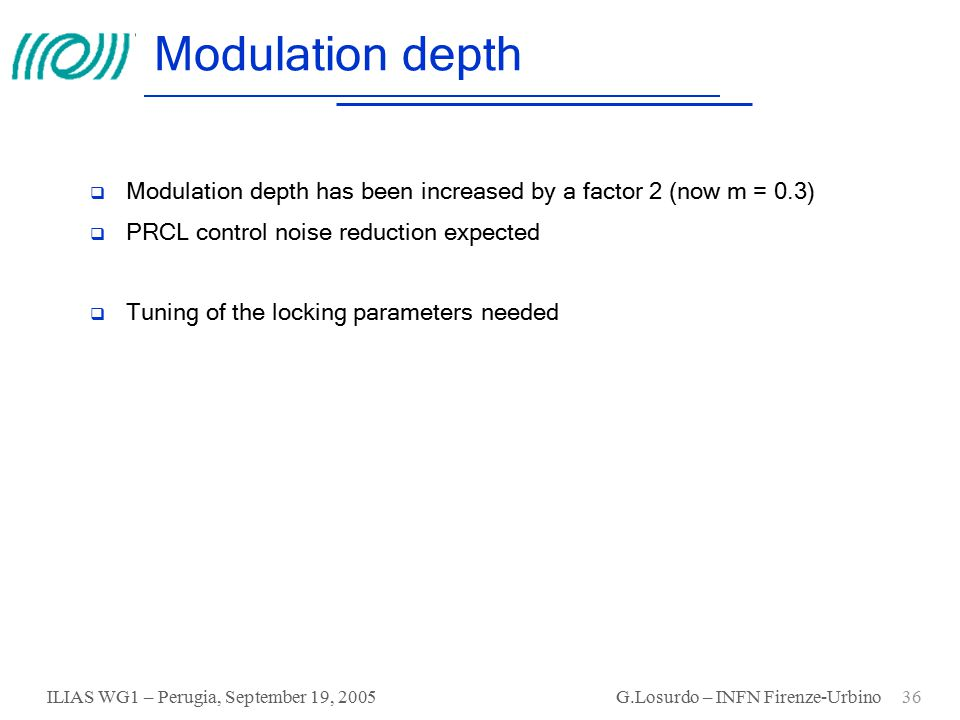 ILIAS WG1 – Perugia, September 19, 2005 G.Losurdo – INFN Firenze-Urbino 36 Modulation depth  Modulation depth has been increased by a factor 2 (now m = 0.3)  PRCL control noise reduction expected  Tuning of the locking parameters needed