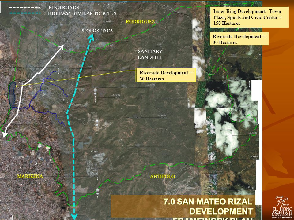 PROPOSED C6 RODRIGUEZ MARIKINA ANTIPOLO RING ROADS HIGHWAY SIMILAR TO SCTEX SANITARY LANDFILL Riverside Development = 30 Hectares Inner Ring Development: Town Plaza, Sports and Civic Center = 150 Hectares Riverside Development = 30 Hectares