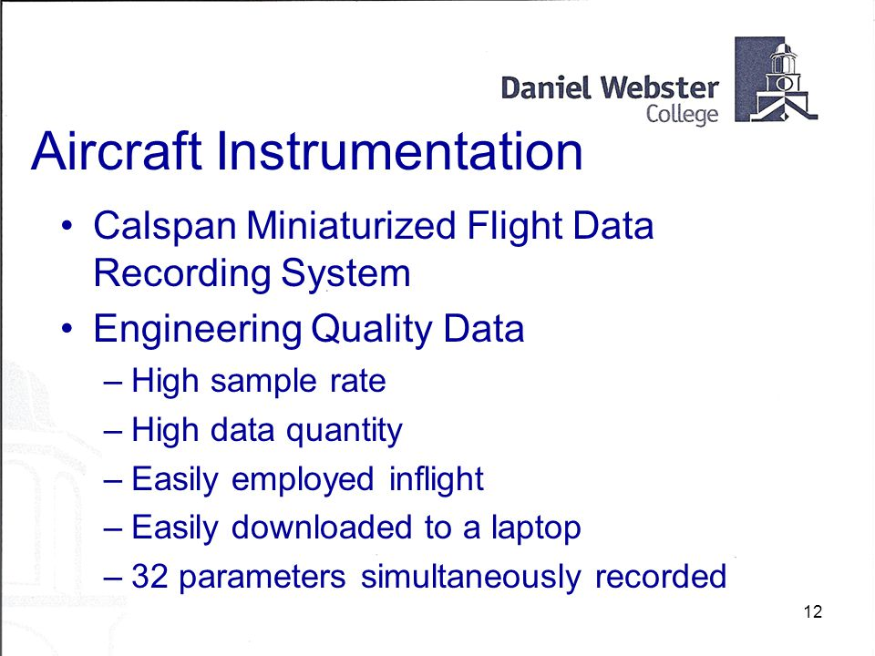 12 Aircraft Instrumentation Calspan Miniaturized Flight Data Recording System Engineering Quality Data –High sample rate –High data quantity –Easily employed inflight –Easily downloaded to a laptop –32 parameters simultaneously recorded