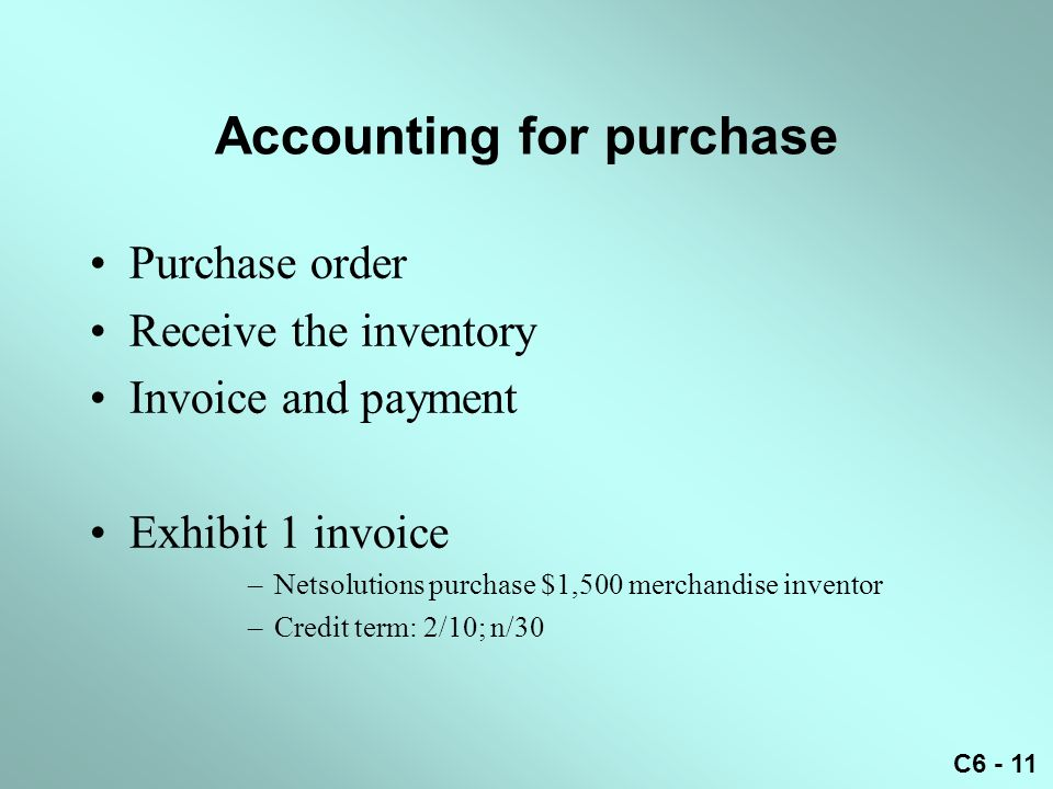 C6 - 11 Accounting for purchase Purchase order Receive the inventory Invoice and payment Exhibit 1 invoice –Netsolutions purchase $1,500 merchandise i