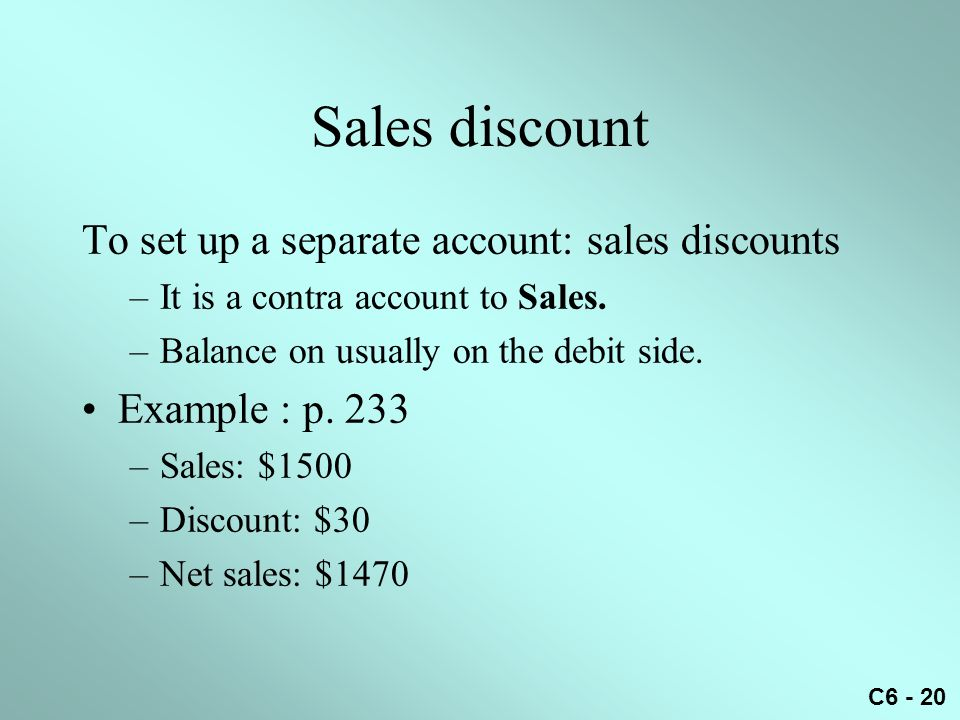 C6 - 20 Sales discount To set up a separate account: sales discounts –It is a contra account to Sales. –Balance on usually on the debit side. Example
