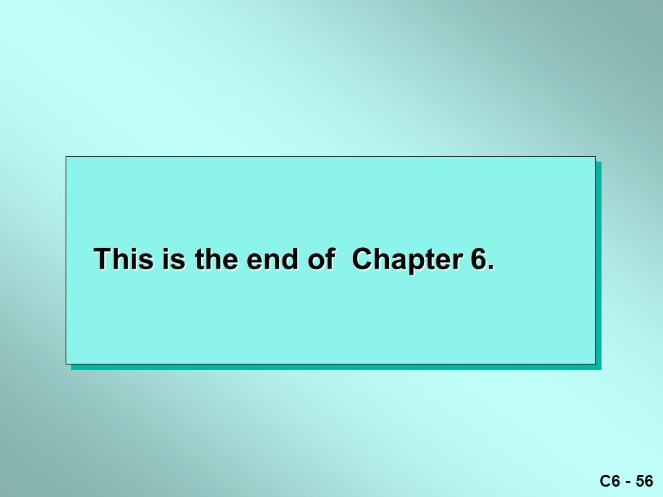 C6 - 56 This is the end of Chapter 6.