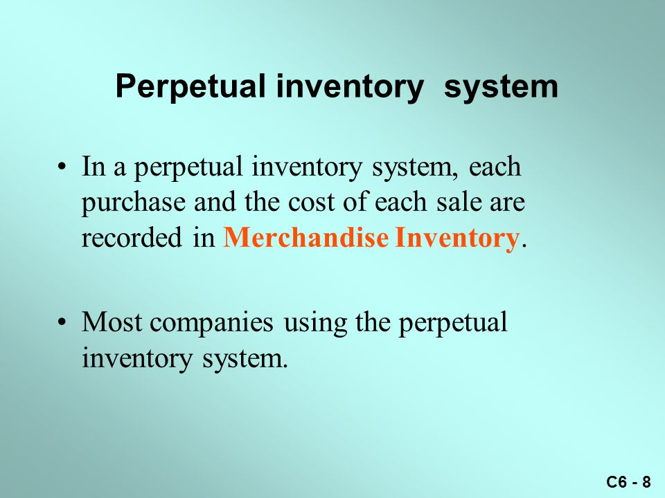 C6 - 8 Perpetual inventory system In a perpetual inventory system, each purchase and the cost of each sale are recorded in Merchandise Inventory. Most