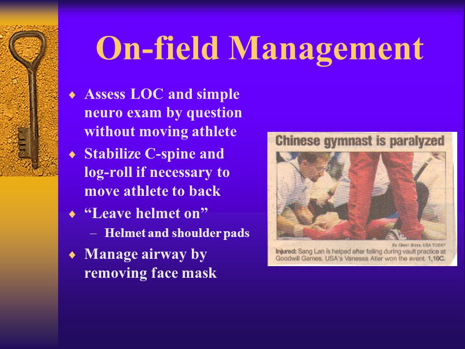 On-field Management  Assess LOC and simple neuro exam by question without moving athlete  Stabilize C-spine and log-roll if necessary to move athlete to back  Leave helmet on –Helmet and shoulder pads  Manage airway by removing face mask