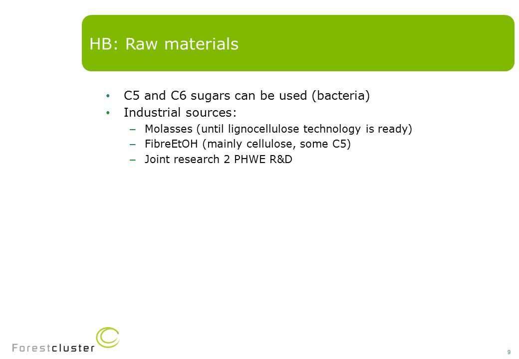 C5 and C6 sugars can be used (bacteria) Industrial sources: – Molasses (until lignocellulose technology is ready) – FibreEtOH (mainly cellulose, some C5) – Joint research 2 PHWE R&D HB: Raw materials 9
