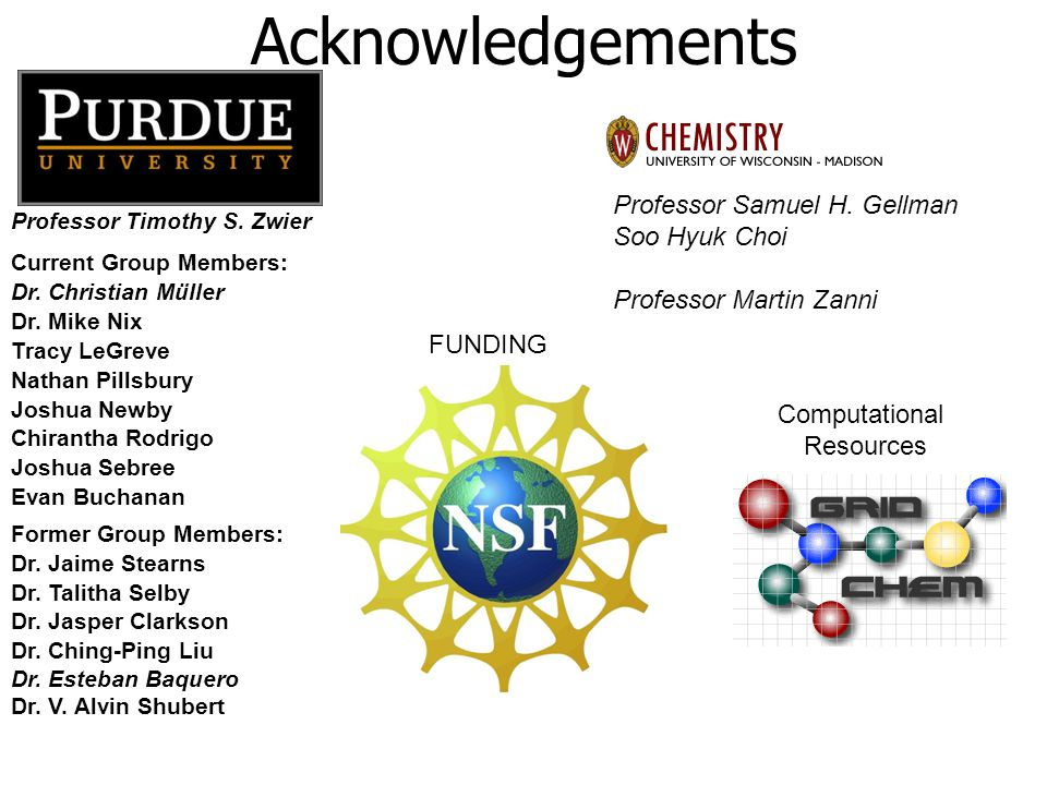 Acknowledgements Professor Timothy S. Zwier Current Group Members: Dr. Christian Müller Dr. Mike Nix Tracy LeGreve Nathan Pillsbury Joshua Newby Chira