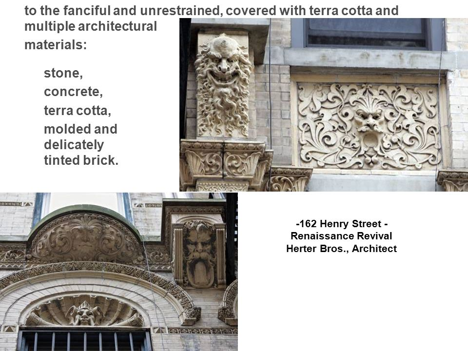 to the fanciful and unrestrained, covered with terra cotta and multiple architectural materials: -162 Henry Street - Renaissance Revival Herter Bros., Architect stone, concrete, terra cotta, molded and delicately tinted brick.