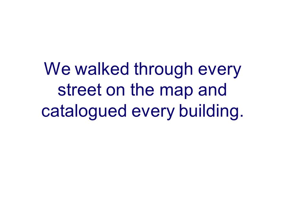 We walked through every street on the map and catalogued every building.