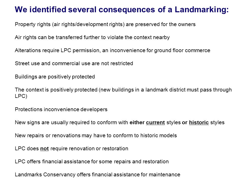 We identified several consequences of a Landmarking: Property rights (air rights/development rights) are preserved for the owners Air rights can be transferred further to violate the context nearby Alterations require LPC permission, an inconvenience for ground floor commerce Street use and commercial use are not restricted Buildings are positively protected The context is positively protected (new buildings in a landmark district must pass through LPC) Protections inconvenience developers New signs are usually required to conform with either current styles or historic styles New repairs or renovations may have to conform to historic models LPC does not require renovation or restoration LPC offers financial assistance for some repairs and restoration Landmarks Conservancy offers financial assistance for maintenance