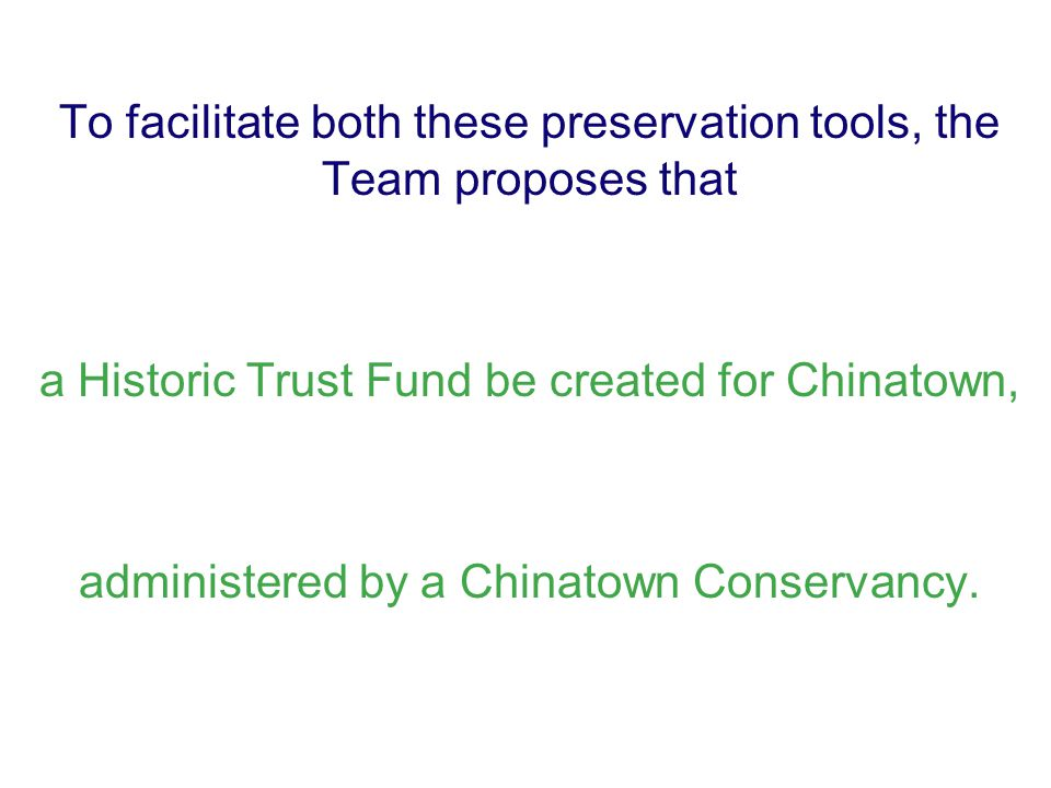 To facilitate both these preservation tools, the Team proposes that a Historic Trust Fund be created for Chinatown, administered by a Chinatown Conser