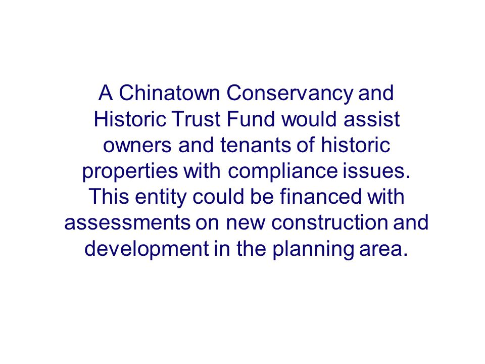A Chinatown Conservancy and Historic Trust Fund would assist owners and tenants of historic properties with compliance issues. This entity could be fi