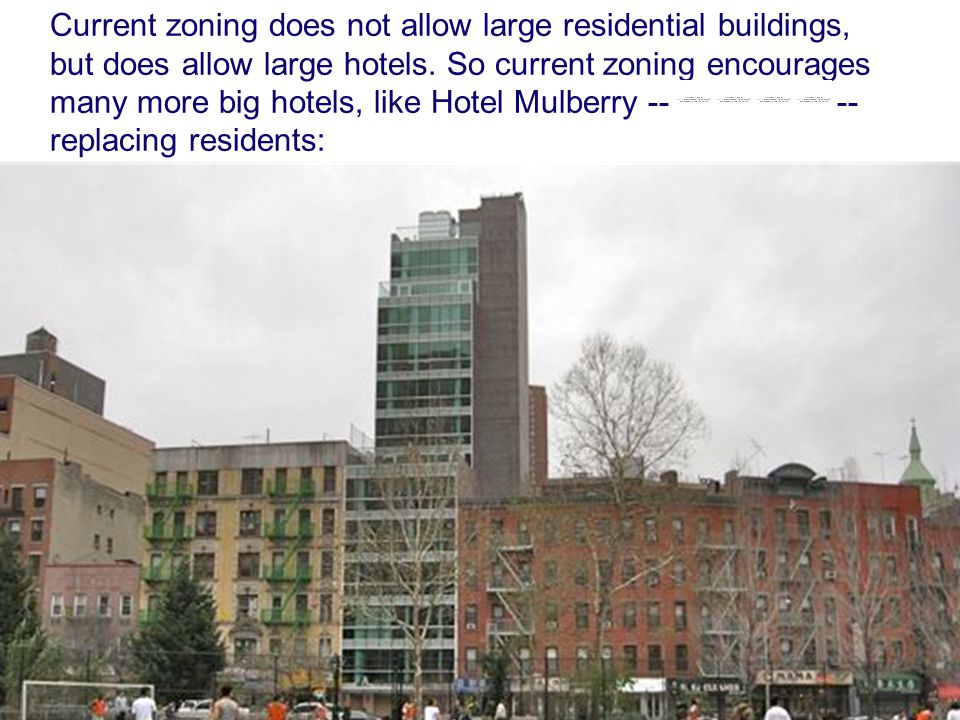 Current zoning does not allow large residential buildings, but does allow large hotels. So current zoning encourages many more big hotels, like Hotel