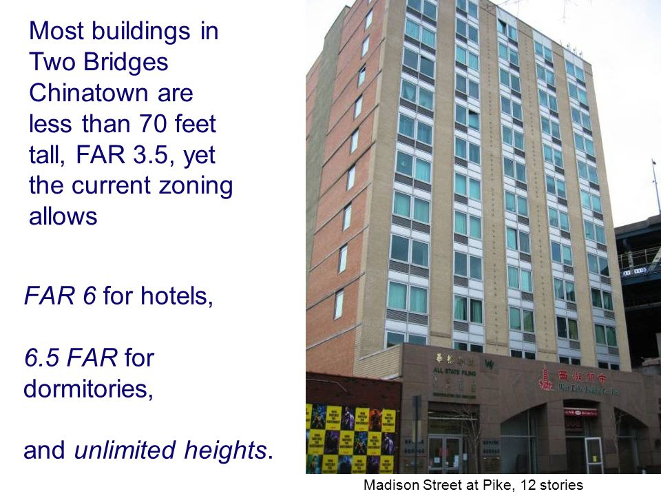 FAR 6 for hotels, 6.5 FAR for dormitories, and unlimited heights. Madison Street at Pike, 12 stories Most buildings in Two Bridges Chinatown are less