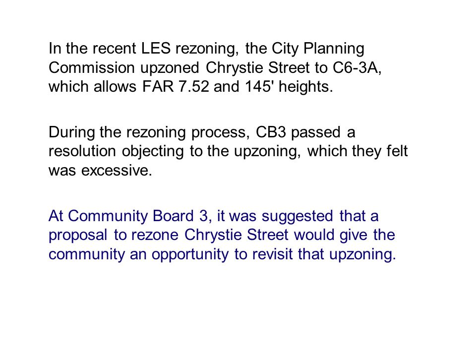 In the recent LES rezoning, the City Planning Commission upzoned Chrystie Street to C6-3A, which allows FAR 7.52 and 145' heights. During the rezoning