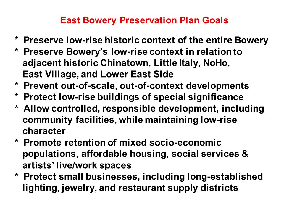 * Preserve low-rise historic context of the entire Bowery * Preserve Bowery's low-rise context in relation to adjacent historic Chinatown, Little Italy, NoHo, East Village, and Lower East Side * Prevent out-of-scale, out-of-context developments * Protect low-rise buildings of special significance * Allow controlled, responsible development, including community facilities, while maintaining low-rise character * Promote retention of mixed socio-economic populations, affordable housing, social services & artists' live/work spaces * Protect small businesses, including long-established lighting, jewelry, and restaurant supply districts East Bowery Preservation Plan Goals