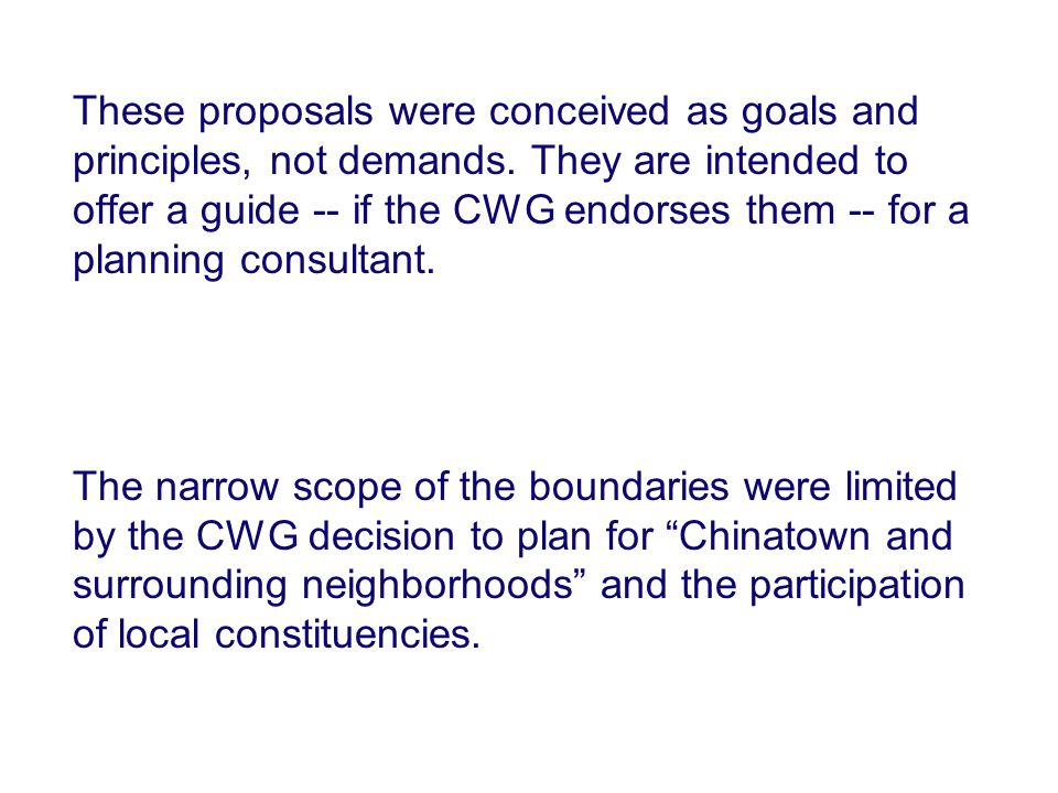 These proposals were conceived as goals and principles, not demands. They are intended to offer a guide -- if the CWG endorses them -- for a planning