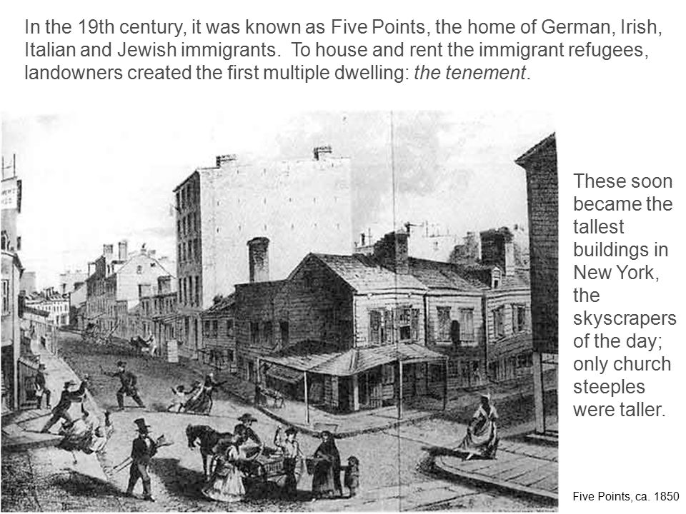 In the 19th century, it was known as Five Points, the home of German, Irish, Italian and Jewish immigrants. To house and rent the immigrant refugees,