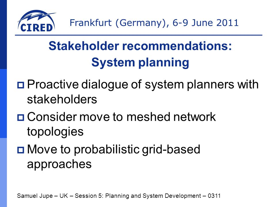 Frankfurt (Germany), 6-9 June 2011  Proactive dialogue of system planners with stakeholders  Consider move to meshed network topologies  Move to probabilistic grid-based approaches Samuel Jupe – UK – Session 5: Planning and System Development – 0311 Stakeholder recommendations: System planning