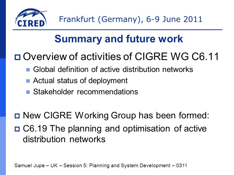 Frankfurt (Germany), 6-9 June 2011  Overview of activities of CIGRE WG C6.11 Global definition of active distribution networks Actual status of deployment Stakeholder recommendations  New CIGRE Working Group has been formed:  C6.19 The planning and optimisation of active distribution networks Samuel Jupe – UK – Session 5: Planning and System Development – 0311 Summary and future work