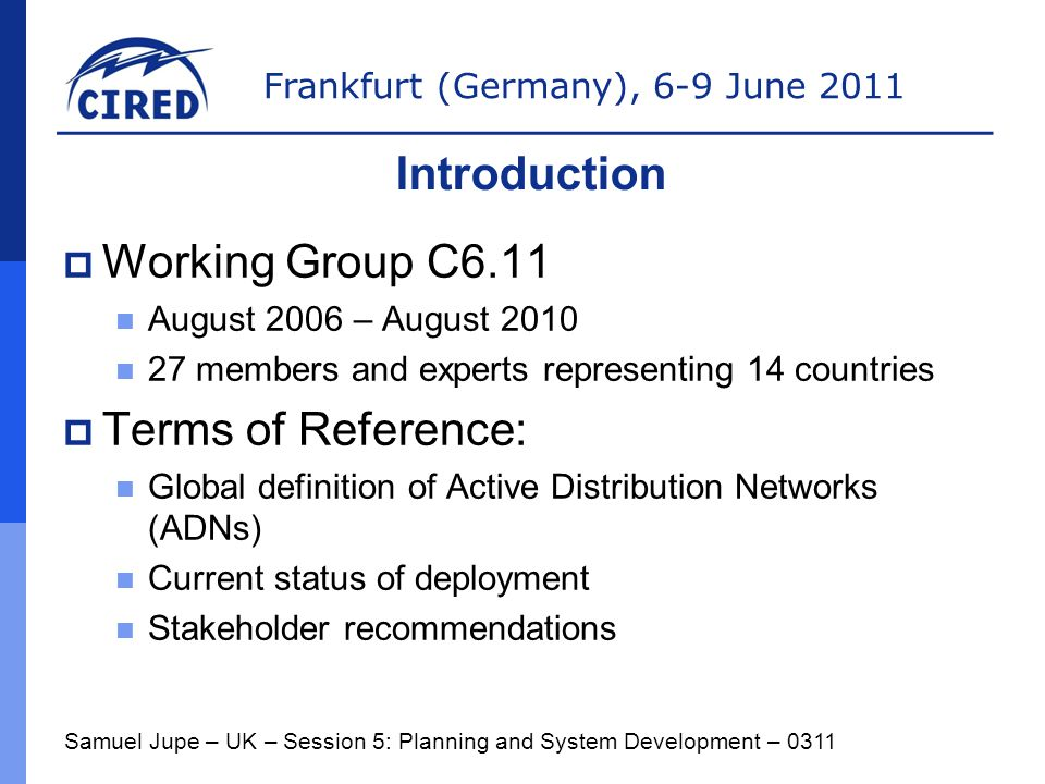 Frankfurt (Germany), 6-9 June 2011  Working Group C6.11 August 2006 – August 2010 27 members and experts representing 14 countries  Terms of Reference: Global definition of Active Distribution Networks (ADNs) Current status of deployment Stakeholder recommendations Samuel Jupe – UK – Session 5: Planning and System Development – 0311 Introduction
