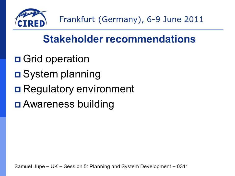 Frankfurt (Germany), 6-9 June 2011  Grid operation  System planning  Regulatory environment  Awareness building Samuel Jupe – UK – Session 5: Planning and System Development – 0311 Stakeholder recommendations