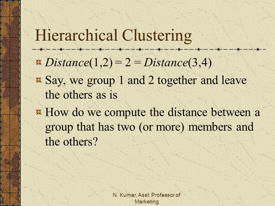 N. Kumar, Asst. Professor of Marketing Hierarchical Clustering Distance(1,2) = 2 = Distance(3,4) Say, we group 1 and 2 together and leave the others a