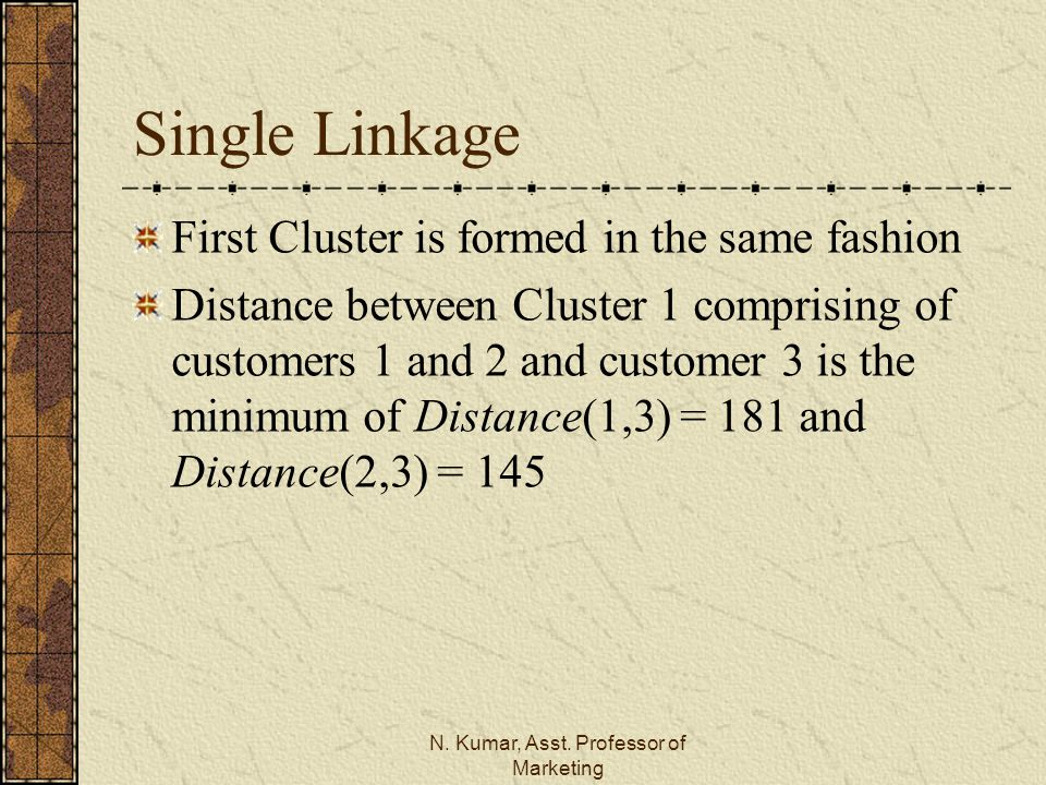 N. Kumar, Asst. Professor of Marketing Single Linkage First Cluster is formed in the same fashion Distance between Cluster 1 comprising of customers 1