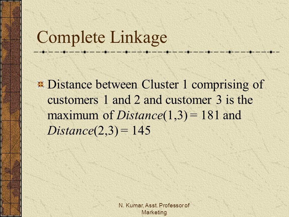 N. Kumar, Asst. Professor of Marketing Complete Linkage Distance between Cluster 1 comprising of customers 1 and 2 and customer 3 is the maximum of Di