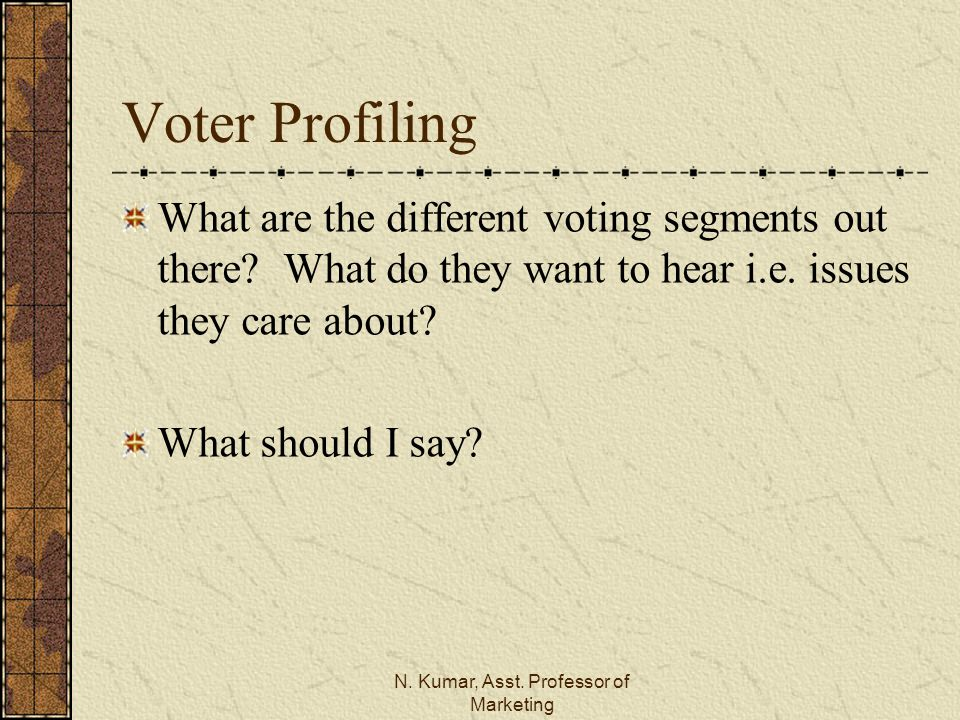N. Kumar, Asst. Professor of Marketing Voter Profiling What are the different voting segments out there? What do they want to hear i.e. issues they ca