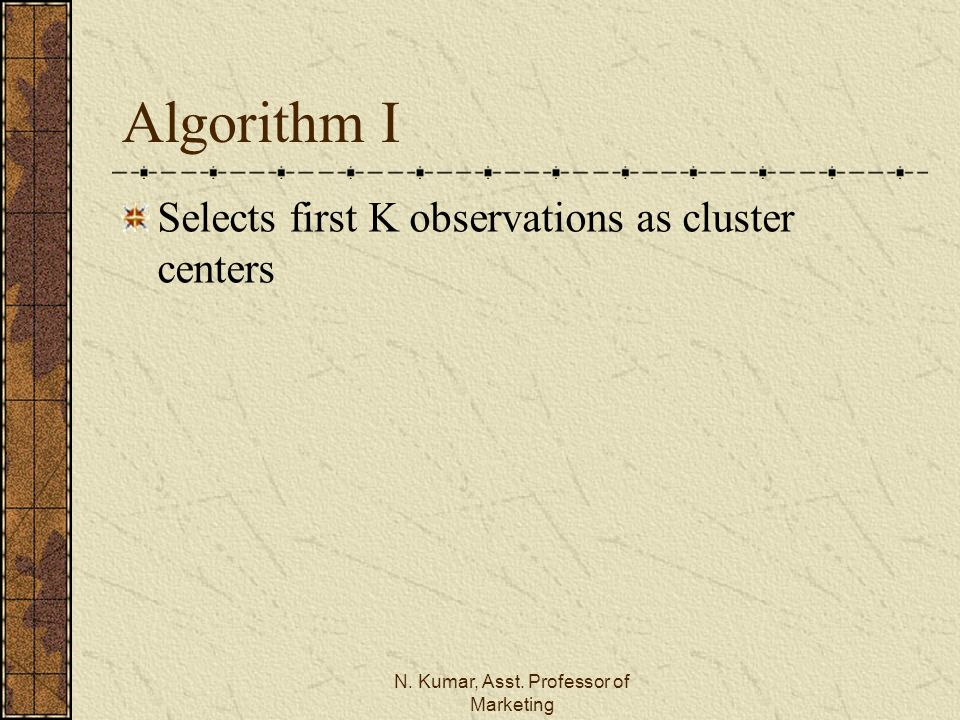 N. Kumar, Asst. Professor of Marketing Algorithm I Selects first K observations as cluster centers