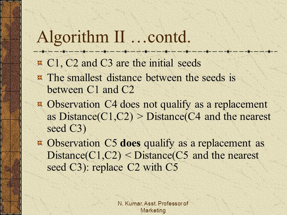 N. Kumar, Asst. Professor of Marketing Algorithm II …contd. C1, C2 and C3 are the initial seeds The smallest distance between the seeds is between C1