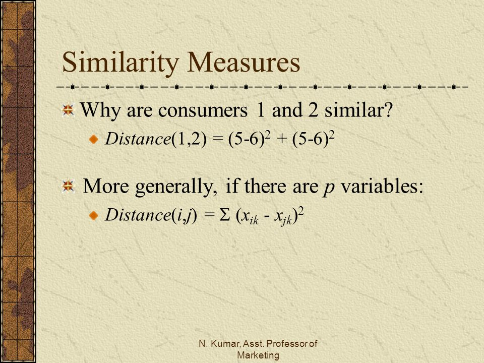 N. Kumar, Asst. Professor of Marketing Similarity Measures Why are consumers 1 and 2 similar? Distance(1,2) = (5-6) 2 + (5-6) 2 More generally, if the