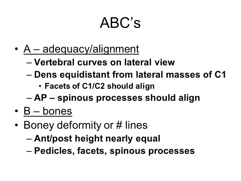 ABC's A – adequacy/alignment –Vertebral curves on lateral view –Dens equidistant from lateral masses of C1 Facets of C1/C2 should align –AP – spinous processes should align B – bones Boney deformity or # lines –Ant/post height nearly equal –Pedicles, facets, spinous processes