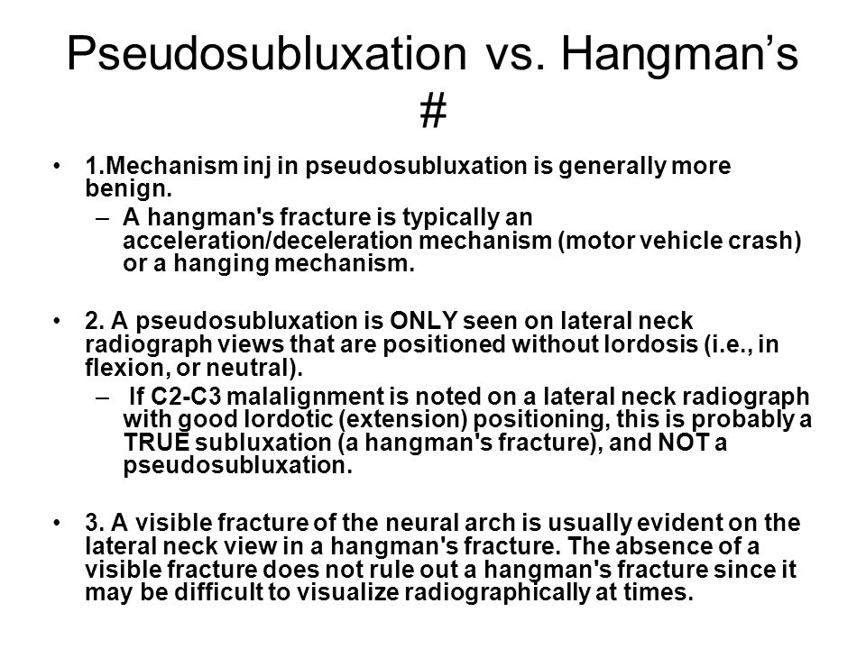 Pseudosubluxation vs. Hangman's # 1.Mechanism inj in pseudosubluxation is generally more benign. –A hangman's fracture is typically an acceleration/de