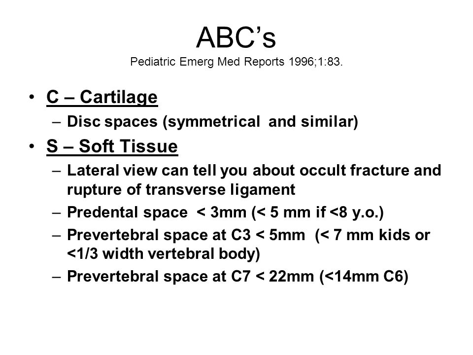 ABC's Pediatric Emerg Med Reports 1996;1:83. C – Cartilage –Disc spaces (symmetrical and similar) S – Soft Tissue –Lateral view can tell you about occ