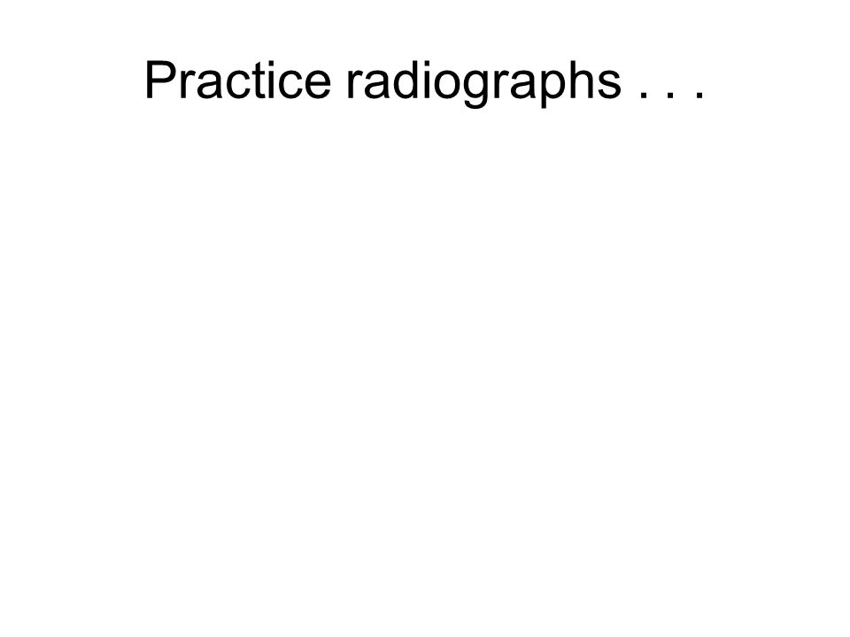 Practice radiographs...