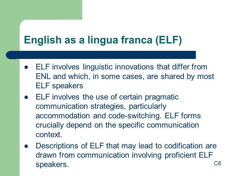 English as a lingua franca (ELF) ELF involves linguistic innovations that differ from ENL and which, in some cases, are shared by most ELF speakers EL