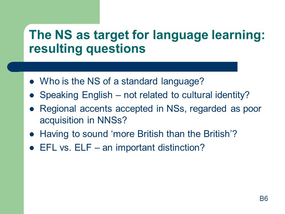 The NS as target for language learning: resulting questions Who is the NS of a standard language? Speaking English – not related to cultural identity?