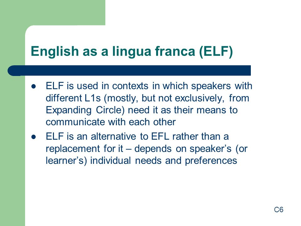 English as a lingua franca (ELF) ELF is used in contexts in which speakers with different L1s (mostly, but not exclusively, from Expanding Circle) nee
