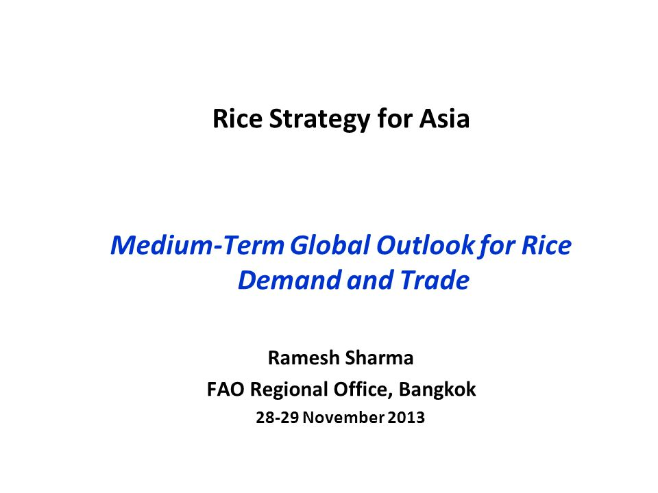 Rice Strategy for Asia Medium-Term Global Outlook for Rice Demand and Trade Ramesh Sharma FAO Regional Office, Bangkok 28-29 November 2013