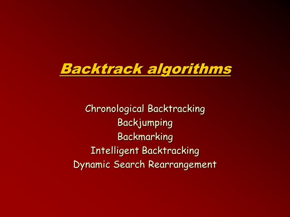 Backtrack algorithms Chronological Backtracking BackjumpingBackmarking Intelligent Backtracking Dynamic Search Rearrangement