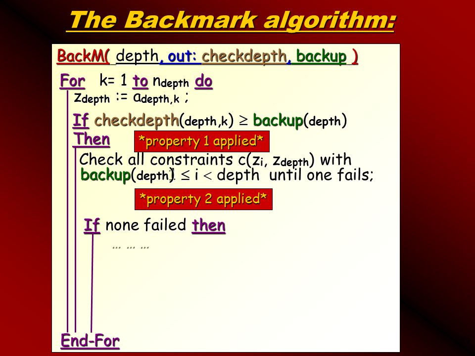 39 The Backmark algorithm: BackM( depth, out: checkdepth, backup ) For k= 1 to n depth do z depth := a depth,k ; z depth := a depth,k ; Check all constraints c(z i, z depth ) with 1  i  depth until one fails; Check all constraints c(z i, z depth ) with 1  i  depth until one fails; If none failed then If none failed then … … … End-For If checkdepth( depth, k )  backup( depth ) Then1 backup( depth ) *property 1 applied* *property 2 applied*