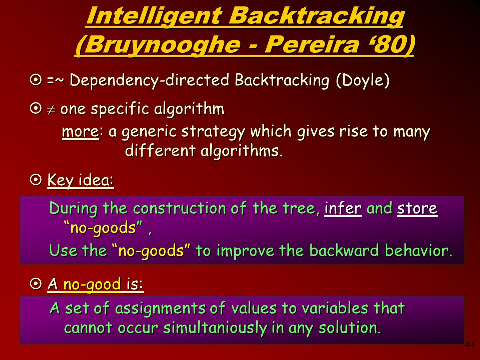 44 Intelligent Backtracking (Bruynooghe - Pereira '80)  =~ Dependency-directed Backtracking (Doyle)   one specific algorithm more: a generic strategy which gives rise to many different algorithms.